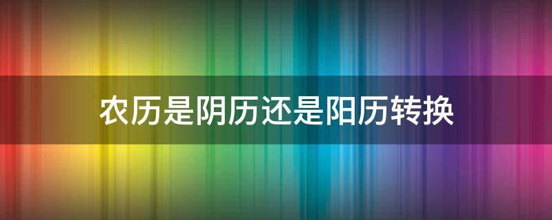 农历是阴历还是阳历转换(阴历和阳历的转换)插图